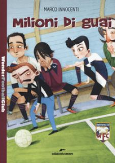Milioni di guai. Wonder Football Club. Vol. 3 - Innocenti Marco