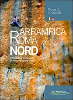 Arrampica Roma Nord. Information and access, guide to climbing areas. Ediz. italiana e inglese. Vol. 1 - Innocenti Riccardo; Cappellari F. (cur.)