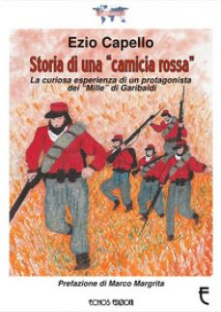 Storia di una «camicia rossa». La curiosa esperienza di un protagonista dei «Mille» di Garibaldi - Capello Ezio