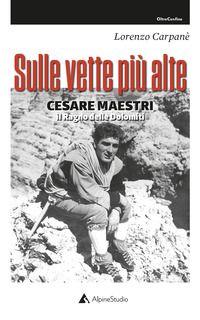 Sulle vette più alte. Cesare Maestri. Il ragno delle Dolomiti - Carpanè Lorenzo