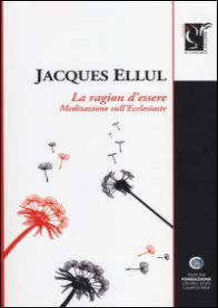 La ragione d'essere. Meditazioni sull'Ecclesiaste - Ellul Jacques