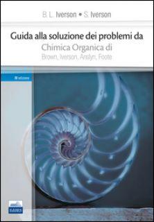 Guida alla soluzione dei problemi da «chimica organica» di Brown, Iverson, Anslyn, Foote - Iverson B. L.; Iverson S.