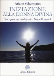 Iniziazione alla donna divina. I sette passi per ricollegarsi al potere femminile - Schürmann Ariane