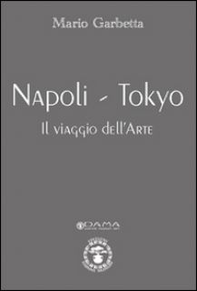 Napoli-Tokyo. Il viaggio dell'arte. Ediz. illustrata - Garbetta Mario