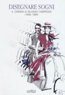 Disegnare sogni. Il cinema di Silvano Campeggi (1946-1969). Ediz. italiana e inglese - Bacci G. (cur.)