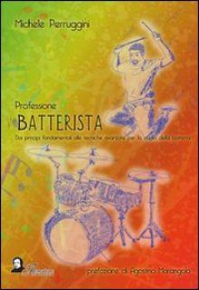 Professione batterista. Dai principi fondamentali alle tecniche avanzate per lo studio della batteria - Perruggini Michele