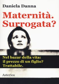 Maternità. Surrogata? Nel bazar della vita: il prezzo di un figlio? Trattabile - Danna Daniela