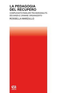 La pedagogia del recupero. Complessità familiari tra marginalità, devianza e crimine organizzato - Marzullo Rossella