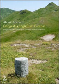 Geografia degli stati estensi. I confini dell'Emilia e dell'alta Toscana e le strade del ducato - Anceschi Alessio