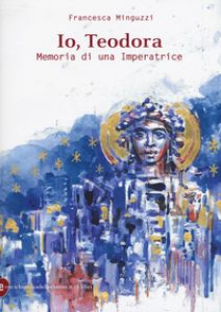 Io, Teodora. Memoria di una imperatrice - Minguzzi Francesca