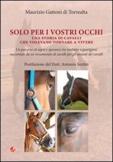 Solo per i vostri occhi. Una storia di cavalli che volevano tornare a vivere - Gattoni Di Torrealta Maurizio