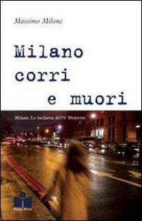 Milano corri e muori. Milano. Le inchieste dell'8° distretto - Milone Massimo