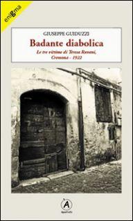Badante diabolica. Le tre vittime di Teresa Ravani, Cremona 1922 - Guiduzzi Giuseppe