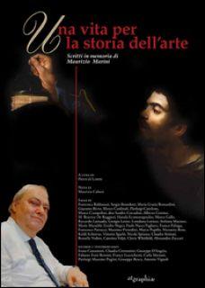 Una vita per la storia dell'arte. Scritti in memoria di Maurizio Marini - Di Loreto P. (cur.)