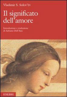 Il significato dell'amore - Solov'ëv Vladimir Sergeevic; Dell'Asta A. (cur.)