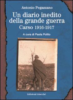 Un diario inedito della grande guerra. Carso 1916-1917 - Pegazzano Antonio; Polito P. (cur.)