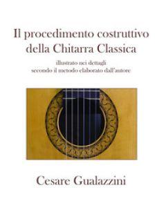 Il procedimento costruttivo della chitarra classica. Libro illustrato nei dettagli secondo il metodo elaborato dall'autore. Ediz. a spirale - Gualazzini Cesare