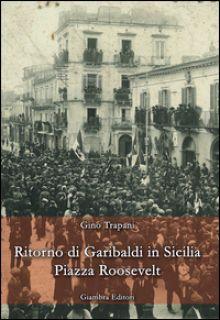 Ritorno di Garibaldi in Sicilia. Piazza Roosevelt - Trapani Gino