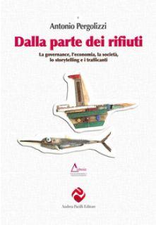 Dalla parte dei rifiuti. La governance, l'economia, la società, lo storytelling e i trafficanti - Pergolizzi Antonio