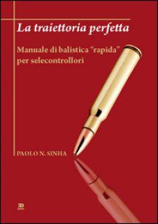 La traiettoria perfetta. Manuale di balistica «rapida» per selecontrollori - Sinha Paolo N.