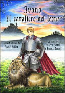 Ivano. Il cavaliere del leone - Bertoli Marco; Bertoli Serena