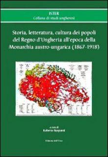 Storia, letteratura, cultura dei popoli del regno d'Ungheria all'epoca della monarchia austro-ungarica (1867-1918) - Ruspanti R. (cur.)