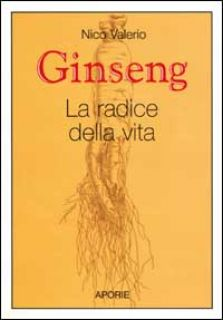 Ginseng. La radice della vita - Valerio Nico