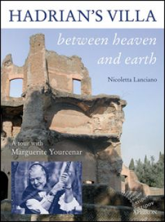 Hadrian's villa between heaven and earth. A tour with Marguerite Yourcenar - Lanciano Nicoletta