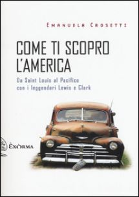 Come ti scopro l'America. Da Sant Louis al Pacifico con i leggendari Lewis e Clark - Crosetti Emanuela