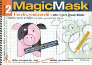 MagicMask. Ediz. a colori. Ediz. a spirale. Vol. 2: Cerchi, semicerchi e altre figure geometriche-Circles, semi-circles and other geometrical shapes -