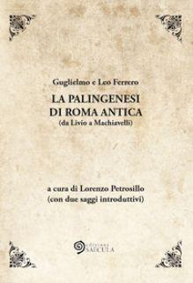 La palingenesi di Roma Antica (da Livio a Machiavelli) - Ferrero Guglielmo; Ferrero Leo; Petrosillo L. (cur.)