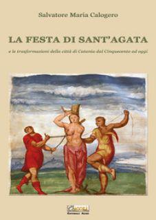 La festa di Sant'Agata. E le trasformazioni della città di Catania dal Cinquecento ad oggi - Calogero Salvatore Maria