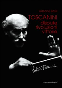 Toscanini. Dispute, rivoluzioni, vittorie - Bassi Adriano