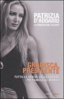 Gradisca, presidente. Tutta la verità della escort più famosa al mondo - D'Addario Patrizia; Tulanti Maddalena