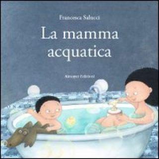 La mamma acquatica. Ediz. illustrata - Salucci Francesca