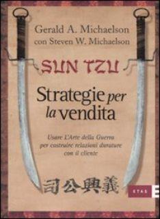 Sun Tzu. Strategie per la vendita. Usare l'arte della guerra per costruire relazioni durature con il cliente - Michaelson Gerard A.; Michaelson Steven W.