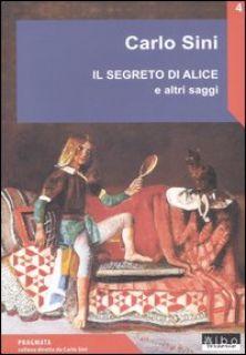Il segreto di Alice e altri saggi - Sini Carlo