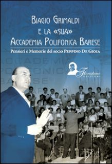 Biagio Grimaldi e la sua accademia polifonica barese. Pensieri e memorie del socio Peppino De Gioia - De Gioia Giuseppe