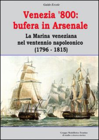 Venezia '800. Bufera in arsenale. La marina veneziana nel ventennio napoleonico (1796-1815) - Ercole Guido; Christè F. (cur.); Pergher C. (cur.)