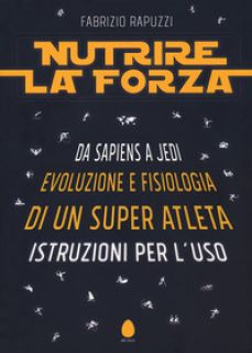 Nutrire la forza. Da Sapiens a Jedi: evoluzione e fisiologia di un super atleta. Istruzioni per l'uso - Rapuzzi Fabrizio