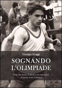 Sognando l'olimpiade. Non una storia d'atletica, ma una storia d'amore verso l'atletica - Goggi Giorgio