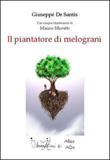 Il piantatore di melograni - De Santis Giuseppe; Moretti Mauro