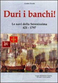 Duri i banchi! Le navi della Serenissima 421-1797. Ediz. illustrata - Ercole Guido; Chistè F. (cur.)