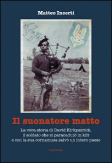 Il suonatore matto. La vera storia di David Kirkpatrick, il soldato che si paracadutò in kilt e con la sua cornamusa salvò un intero paese - Incerti Matteo