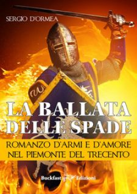 La ballata delle spade. Romanzo d'armi e d'amore nel Piemonte del Trecento - D'Ormea Sergio