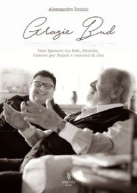 Grazie Bud. Bud Spencer tra fede, filosofia, l'amore per Napoli e racconti di vita - Iovino Alessandro