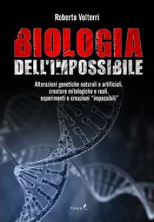 Biologia dell'impossibile. Alterazioni genetiche naturali e artificiali, creature mitologiche e reali, esperimenti e creazioni impossibili - Volterri Roberto