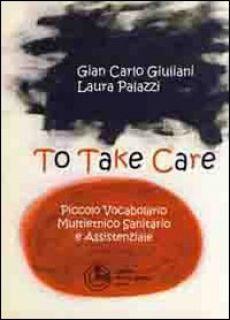 To take care. Piccolo vocabolario multietnico sanitario e assistenziale. Ediz. multilingue - Giuliani G. Carlo; Palazzi Laura