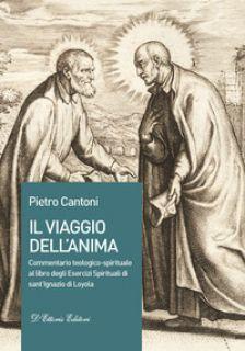Il viaggio dell'anima. Commentario teologico-spirituale al libro degli Esercizi Spirituali di sant'Ignazio di Loyola - Cantoni Pietro