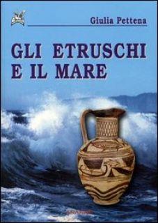 Gli etruschi e il mare - Pettena Giulia